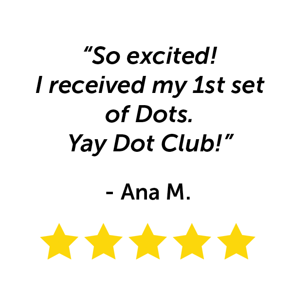 """""""So excited! I received my first set of Dots. Yay Dot Club!"""" - Ana M."""